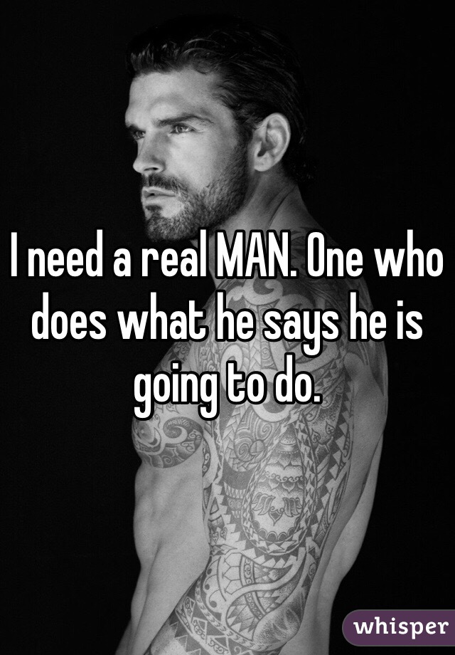 I need a real MAN. One who does what he says he is going to do.