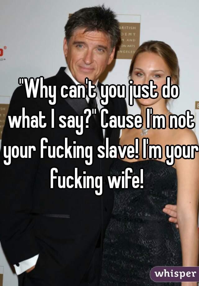 """""""Why can't you just do what I say?"""" Cause I'm not your fucking slave! I'm your fucking wife!"""