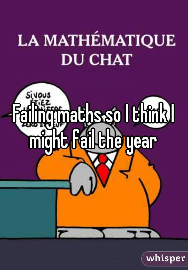 Failing maths so I think I might fail the year