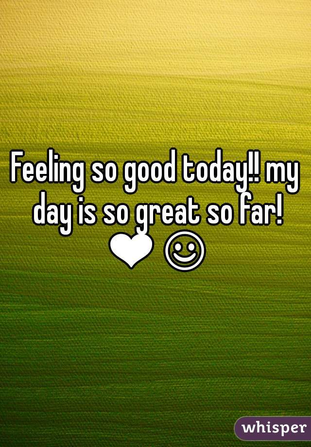 Feeling so good today!! my day is so great so far! ❤☺