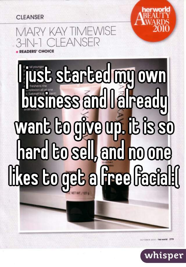 I just started my own business and I already want to give up. it is so hard to sell, and no one likes to get a free facial:(