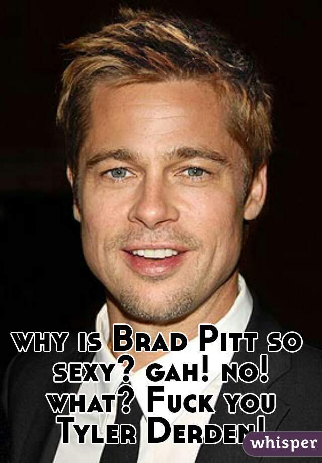 why is Brad Pitt so sexy? gah! no! what? Fuck you Tyler Derden!