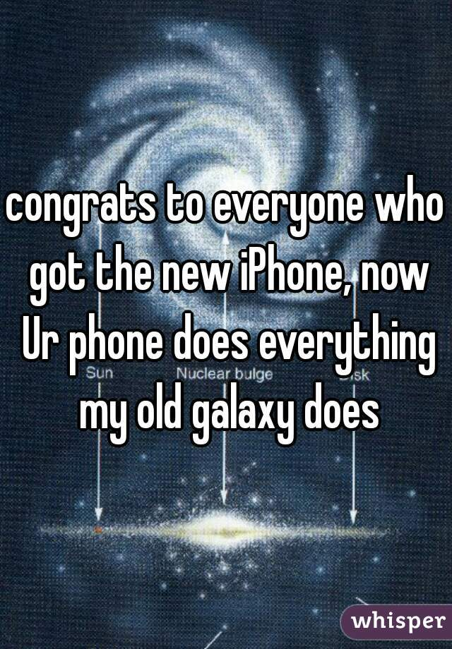 congrats to everyone who got the new iPhone, now Ur phone does everything my old galaxy does