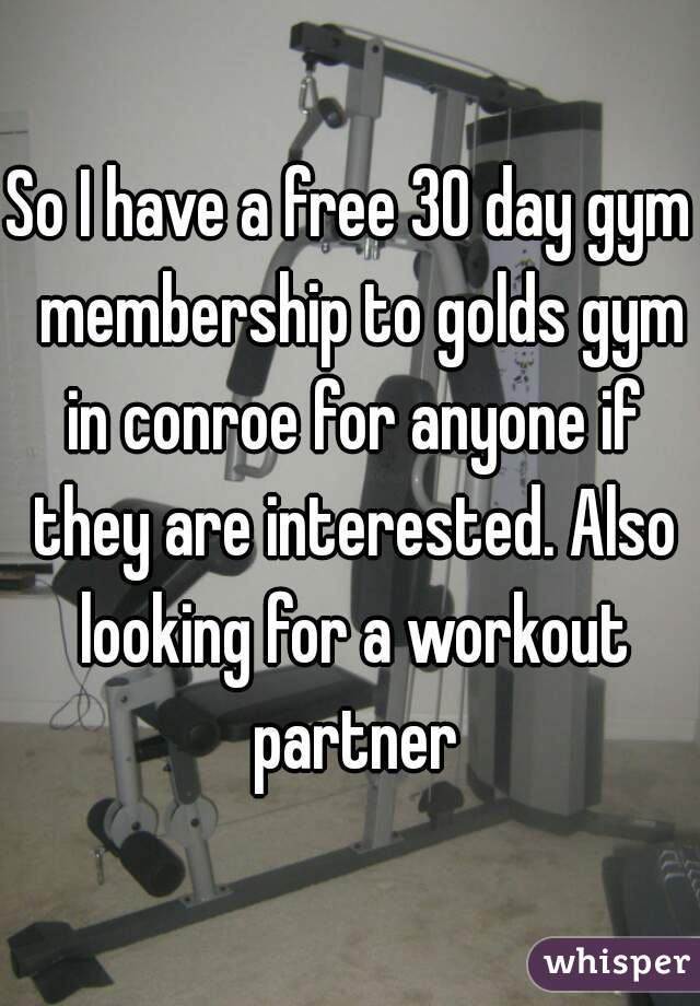 So I have a free 30 day gym  membership to golds gym in conroe for anyone if they are interested. Also looking for a workout partner