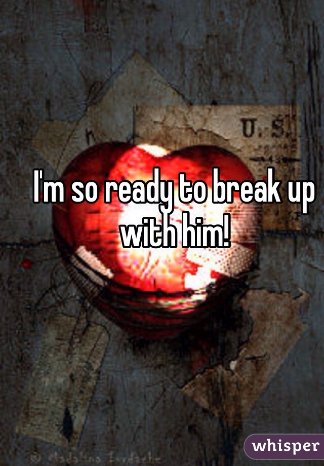 I'm so ready to break up with him!