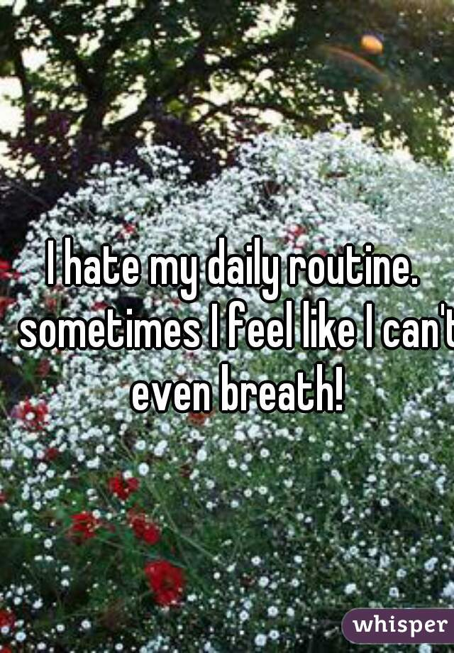 I hate my daily routine.  sometimes I feel like I can't even breath!