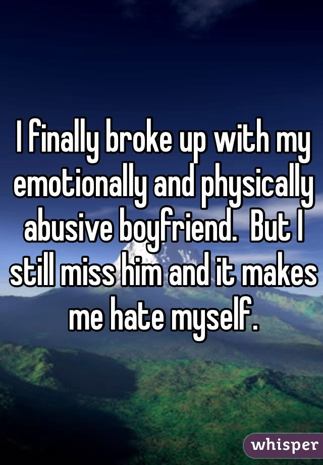 I finally broke up with my emotionally and physically abusive boyfriend.  But I still miss him and it makes me hate myself.