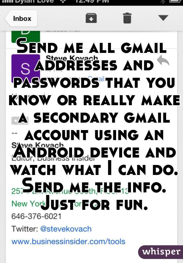 Send me all gmail addresses and passwords that you know or really make a secondary gmail account using an Android device and watch what I can do. Send me the info. Just for fun.