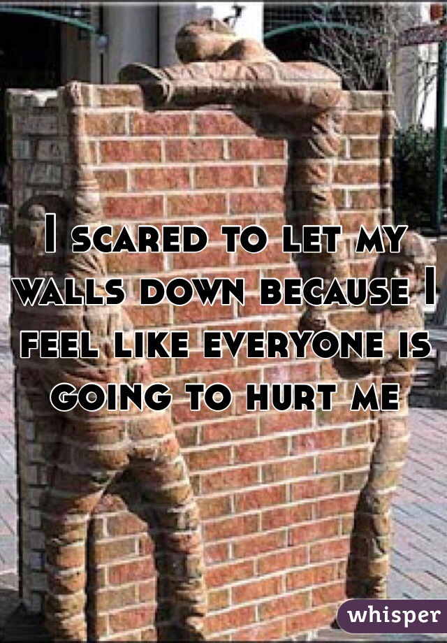 I scared to let my walls down because I feel like everyone is going to hurt me