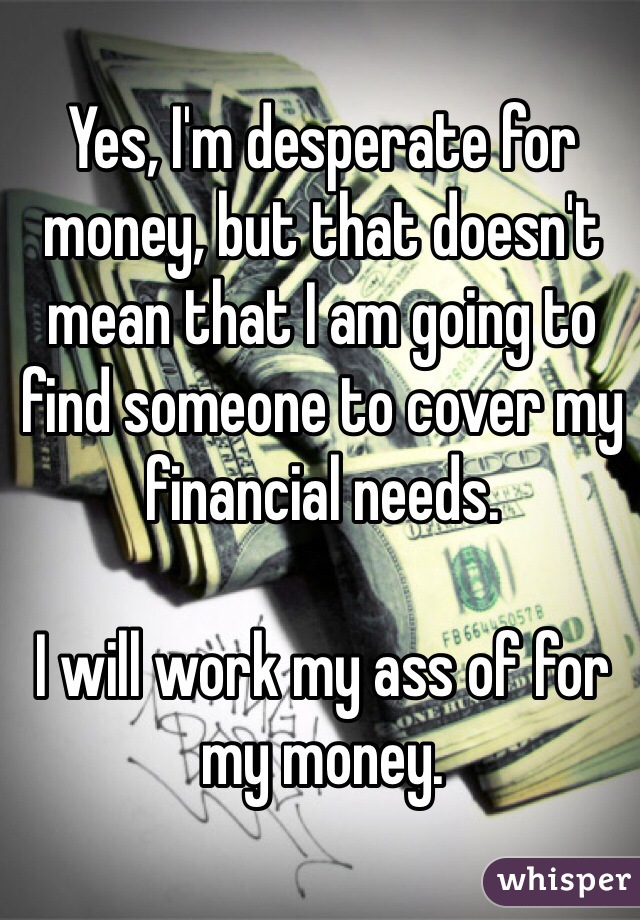 Yes, I'm desperate for money, but that doesn't mean that I am going to find someone to cover my financial needs.   I will work my ass of for my money.