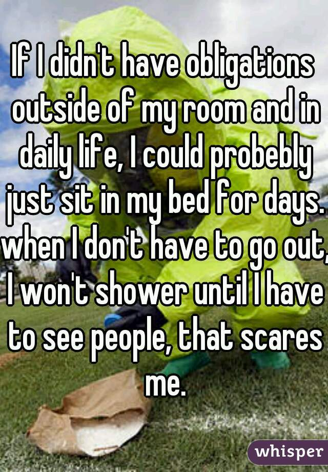 If I didn't have obligations outside of my room and in daily life, I could probebly just sit in my bed for days. when I don't have to go out, I won't shower until I have to see people, that scares me.