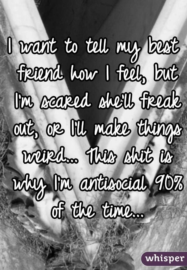 I want to tell my best friend how I feel, but I'm scared she'll freak out, or I'll make things weird... This shit is why I'm antisocial 90% of the time...