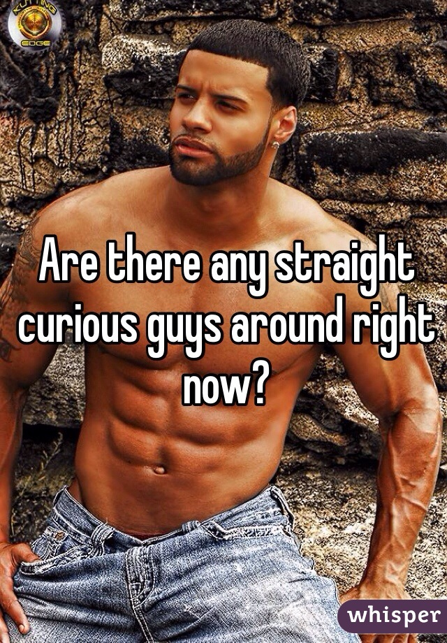 Are there any straight curious guys around right now?