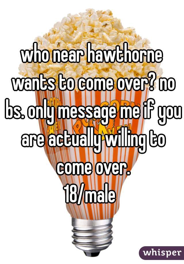 who near hawthorne wants to come over? no bs. only message me if you are actually willing to come over. 18/male