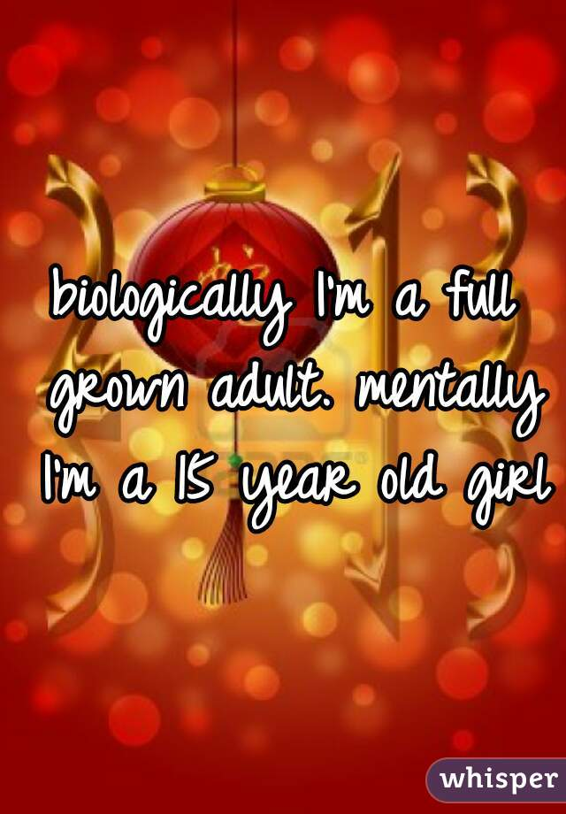 biologically I'm a full grown adult. mentally I'm a 15 year old girl