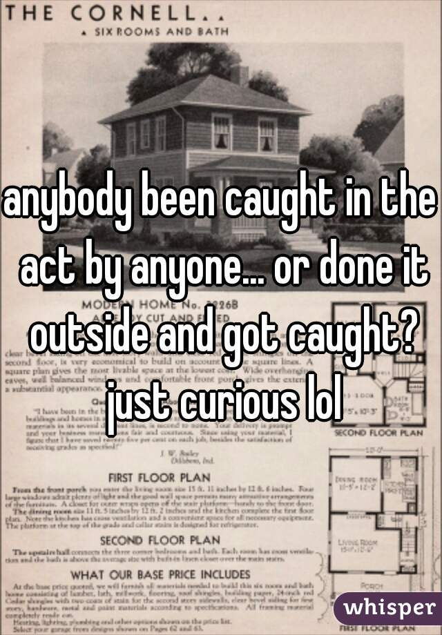 anybody been caught in the act by anyone... or done it outside and got caught? just curious lol