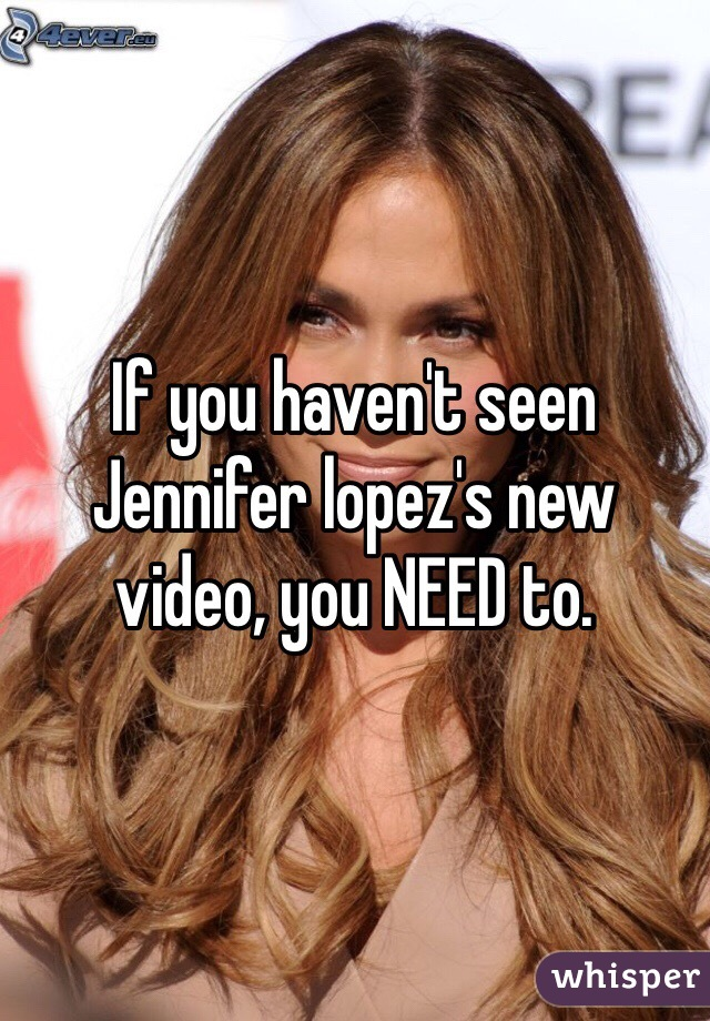 If you haven't seen Jennifer lopez's new video, you NEED to.