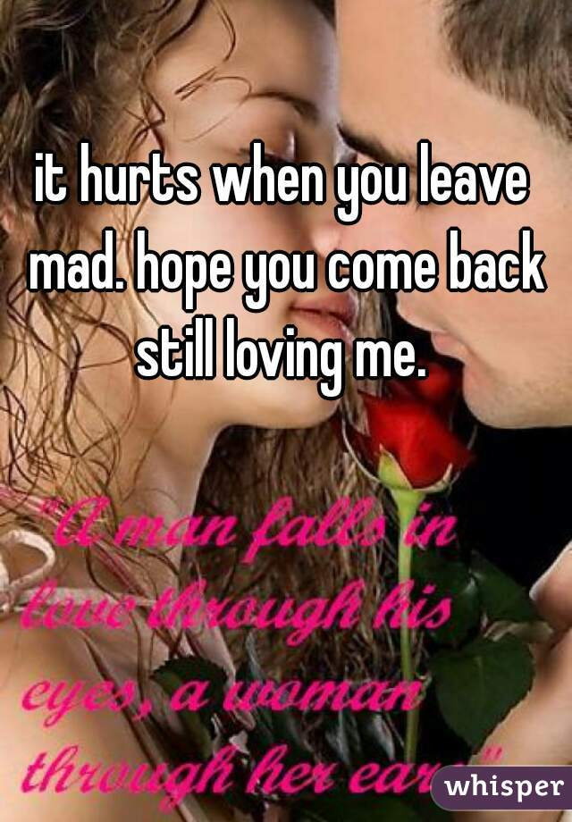 it hurts when you leave mad. hope you come back still loving me.