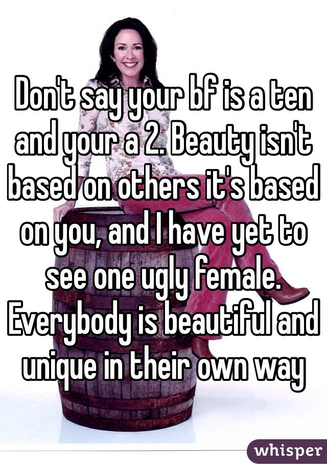 Don't say your bf is a ten and your a 2. Beauty isn't based on others it's based on you, and I have yet to see one ugly female. Everybody is beautiful and unique in their own way