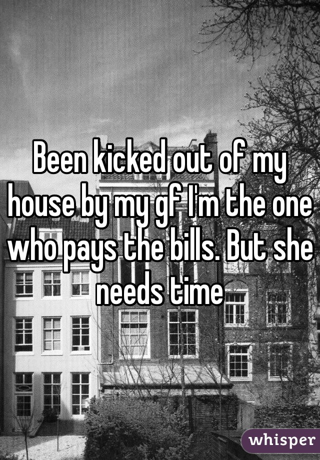 Been kicked out of my house by my gf I'm the one who pays the bills. But she needs time