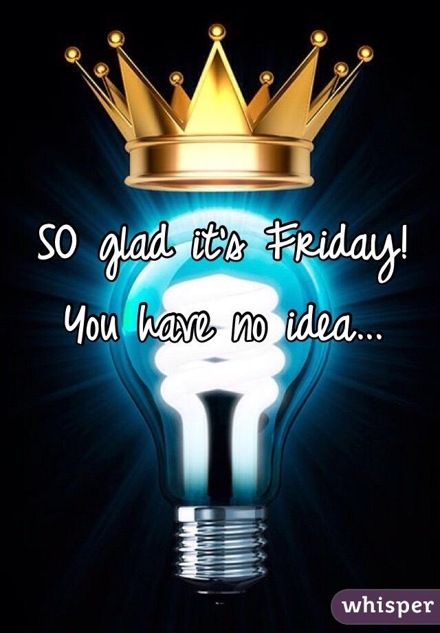 SO glad it's Friday! You have no idea...