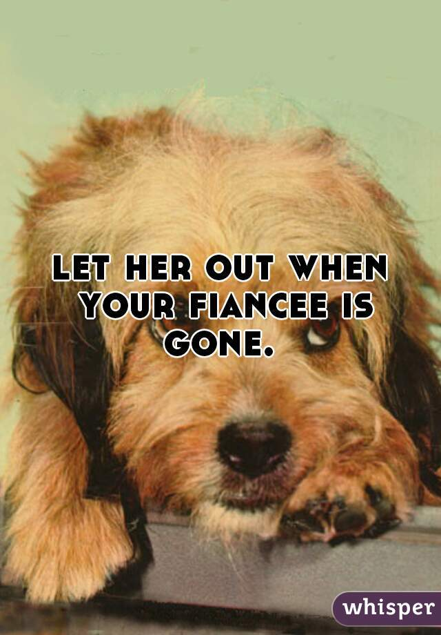 let her out when your fiancee is gone.