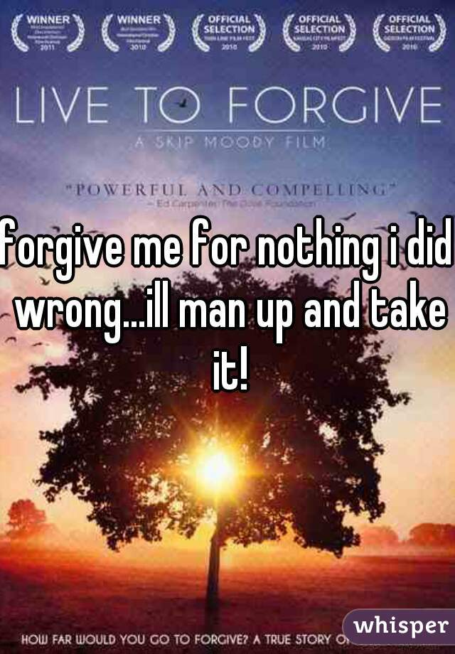 forgive me for nothing i did wrong...ill man up and take it!