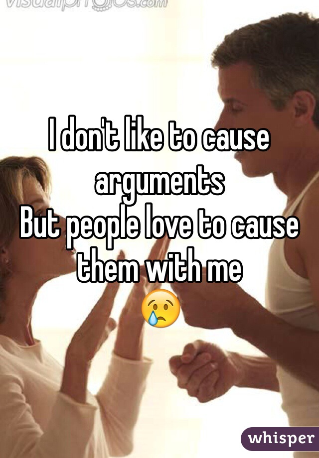 I don't like to cause arguments But people love to cause them with me  😢