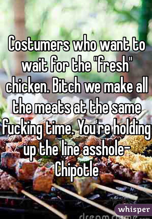 "Costumers who want to wait for the ""fresh"" chicken. Bitch we make all the meats at the same fucking time. You're holding up the line asshole-Chipotle"