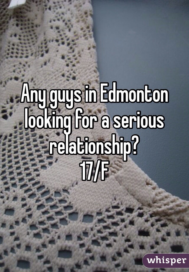 Any guys in Edmonton looking for a serious relationship?  17/F