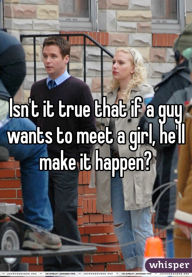 Isn't it true that if a guy wants to meet a girl, he'll make it happen?