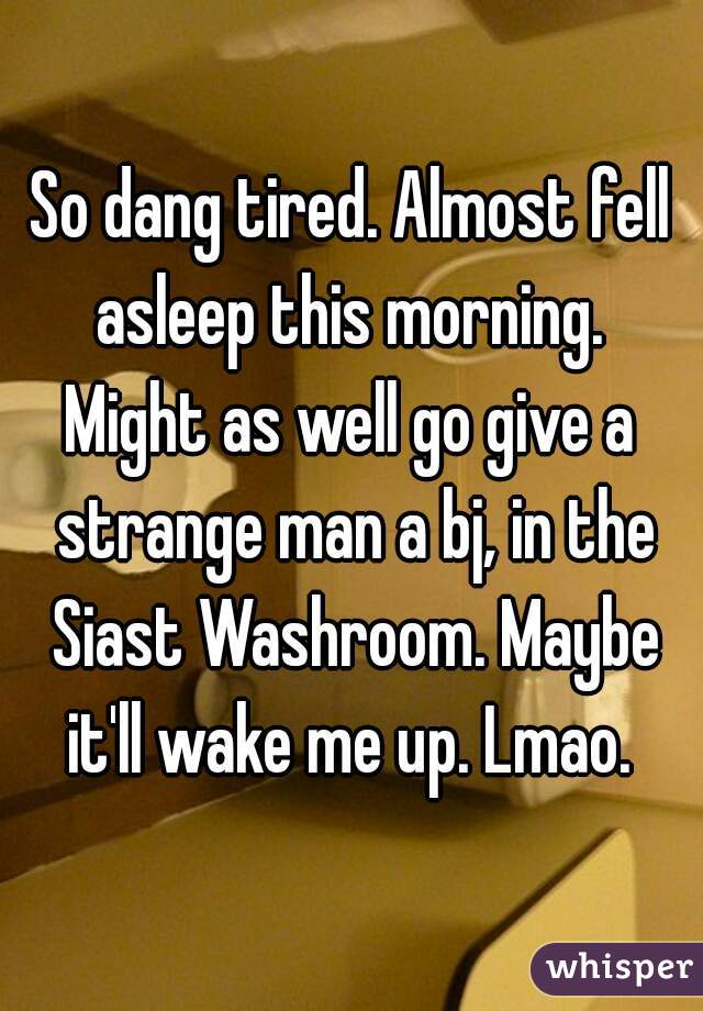 So dang tired. Almost fell asleep this morning.   Might as well go give a strange man a bj, in the Siast Washroom. Maybe it'll wake me up. Lmao.