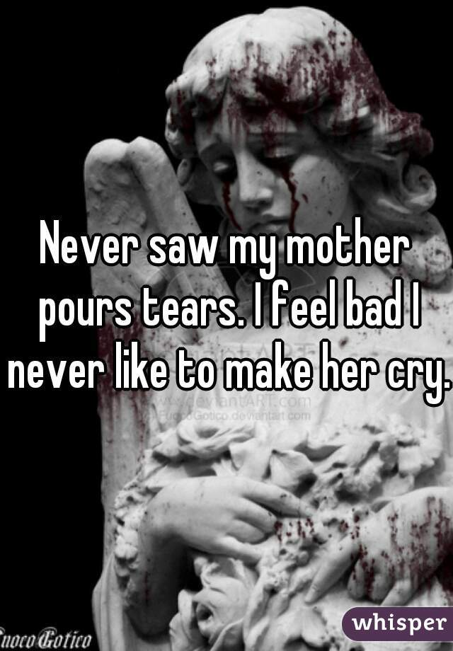 Never saw my mother pours tears. I feel bad I never like to make her cry.