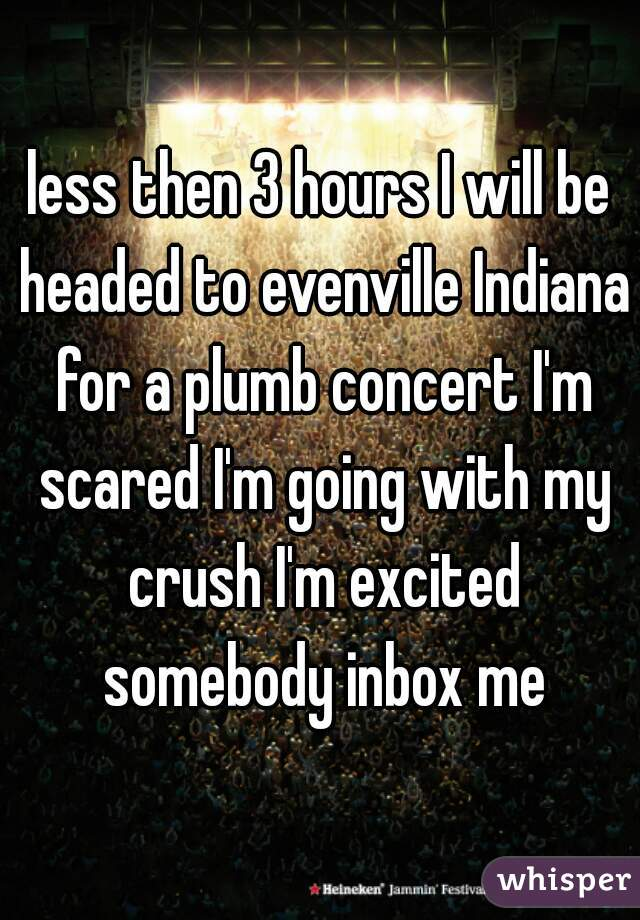 less then 3 hours I will be headed to evenville Indiana for a plumb concert I'm scared I'm going with my crush I'm excited somebody inbox me