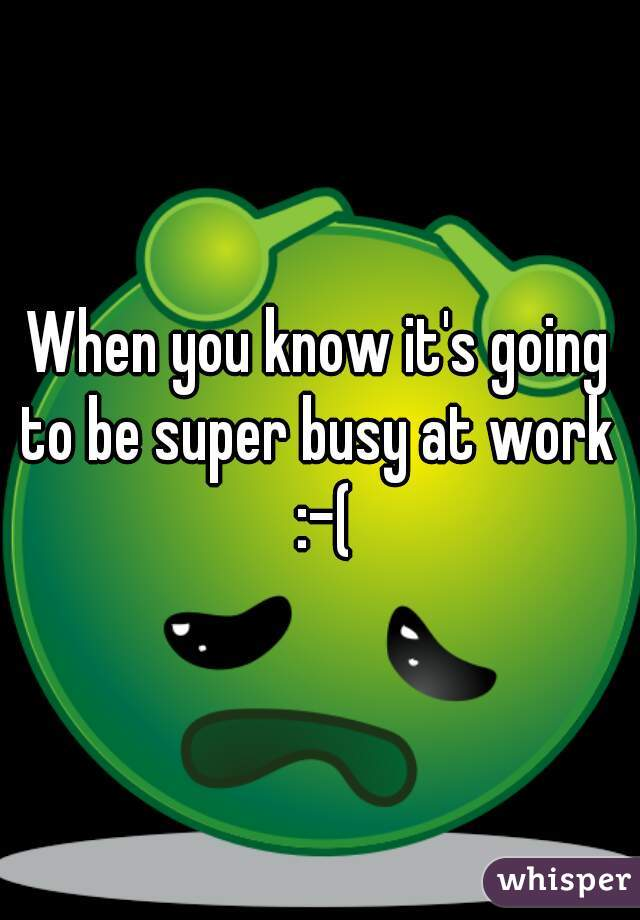 When you know it's going to be super busy at work  :-(
