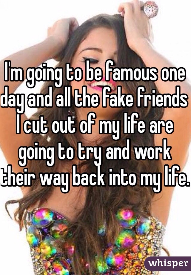 I'm going to be famous one day and all the fake friends I cut out of my life are going to try and work their way back into my life.
