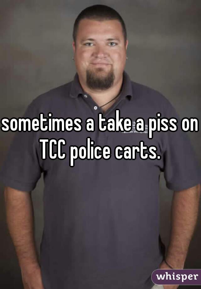 sometimes a take a piss on TCC police carts.