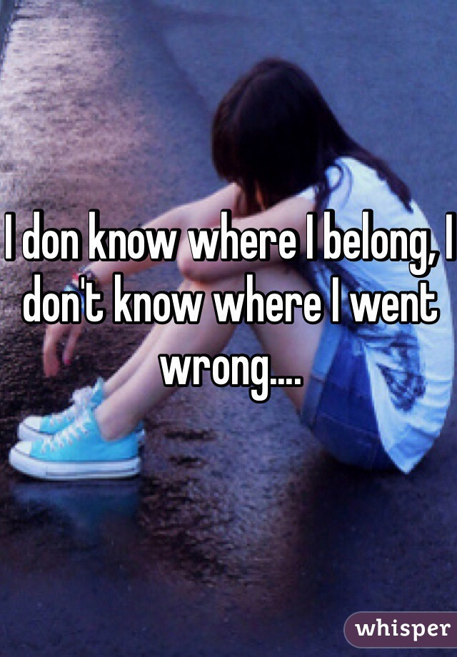 I don know where I belong, I don't know where I went wrong....