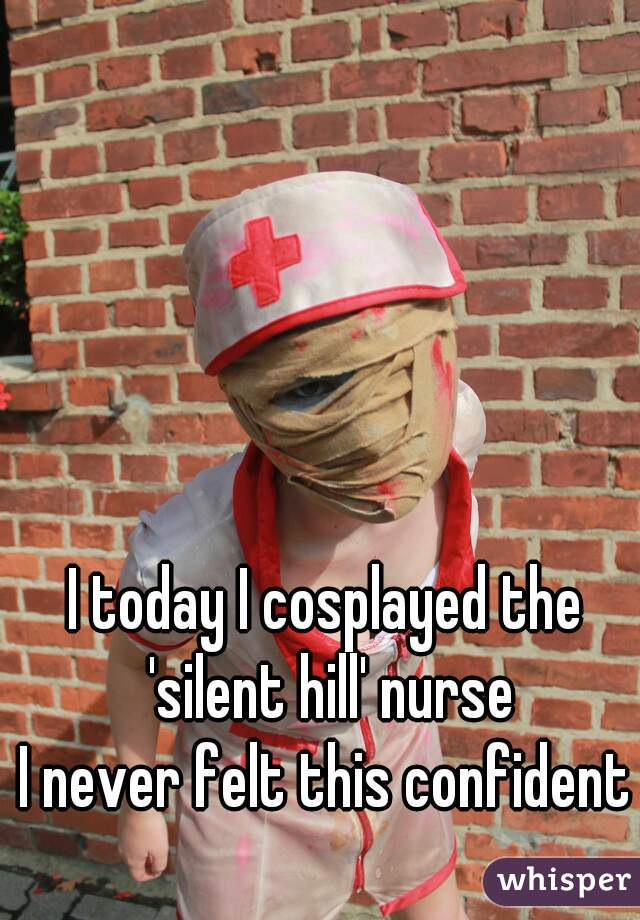 I today I cosplayed the 'silent hill' nurse I never felt this confident
