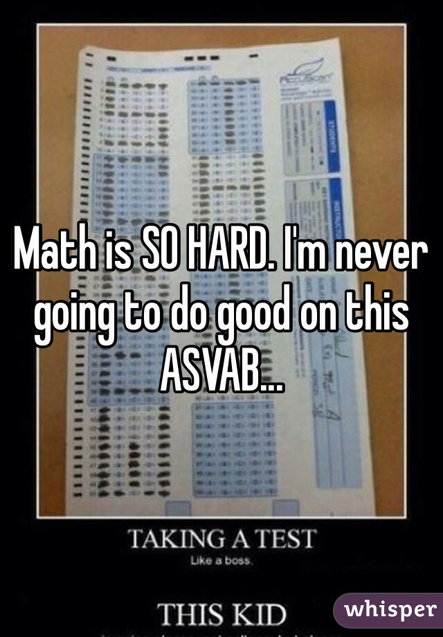 Math is SO HARD. I'm never going to do good on this ASVAB...