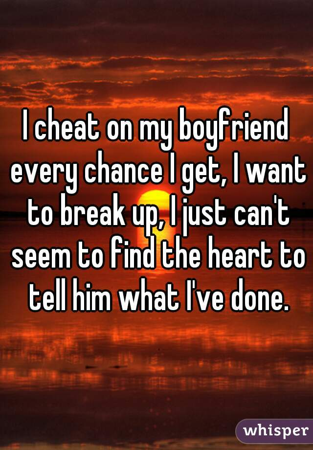 I cheat on my boyfriend every chance I get, I want to break up, I just can't seem to find the heart to tell him what I've done.