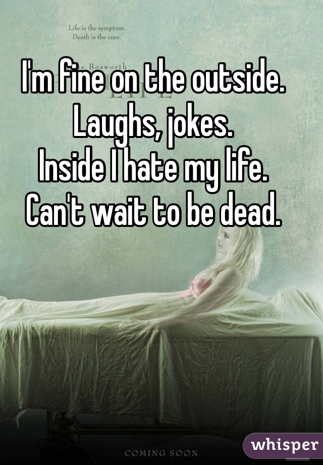 I'm fine on the outside.  Laughs, jokes.  Inside I hate my life.  Can't wait to be dead.