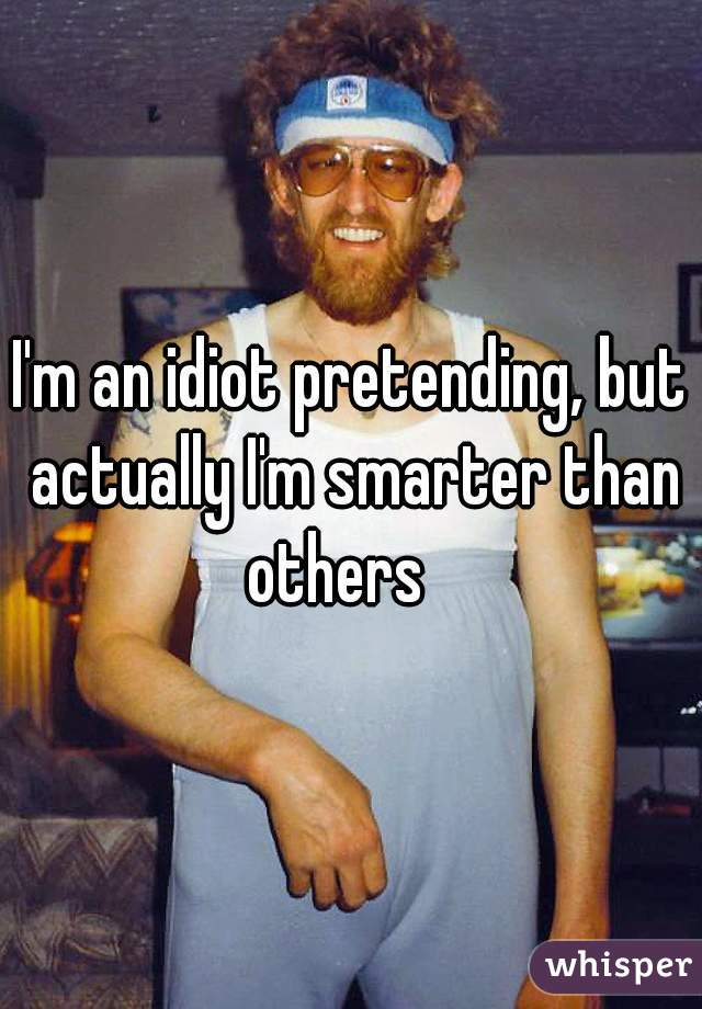 I'm an idiot pretending, but actually I'm smarter than others