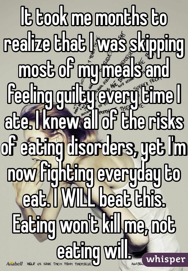 It took me months to realize that I was skipping most of my meals and feeling guilty every time I ate. I knew all of the risks of eating disorders, yet I'm now fighting everyday to eat. I WILL beat this. Eating won't kill me, not eating will.
