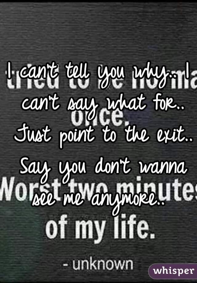 I can't tell you why.. I can't say what for.. Just point to the exit.. Say you don't wanna see me anymore..