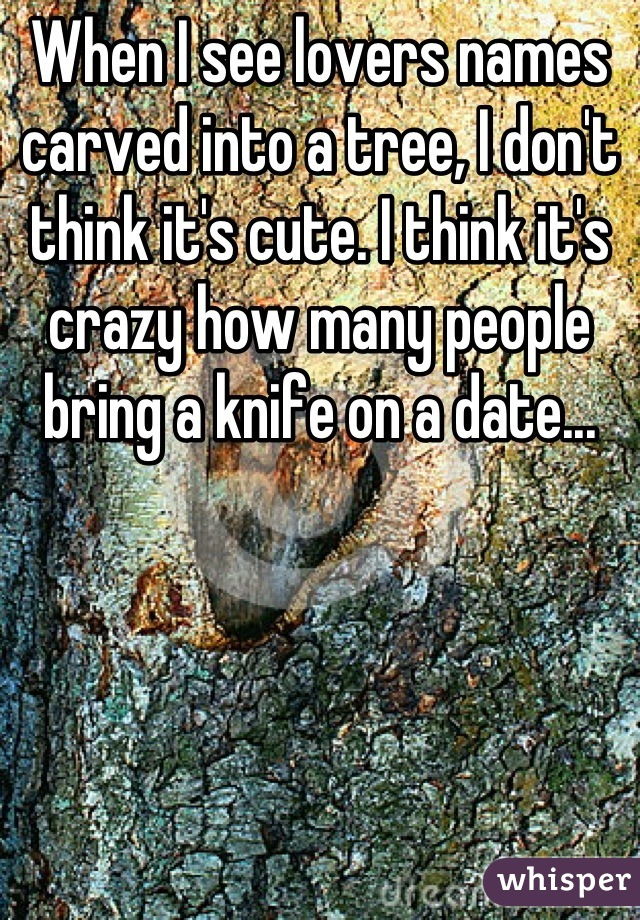 When I see lovers names carved into a tree, I don't think it's cute. I think it's crazy how many people bring a knife on a date...