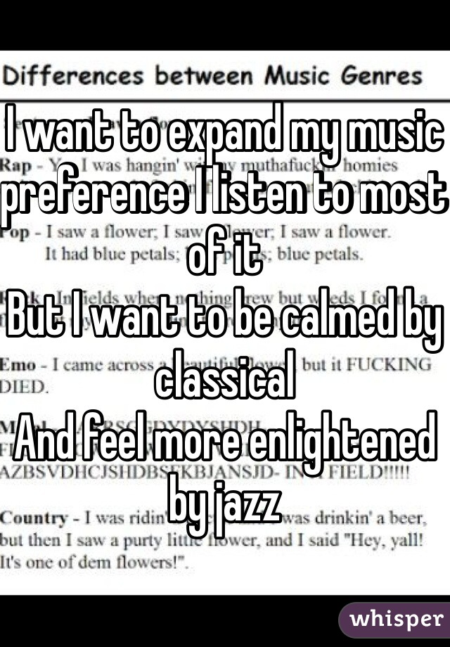 I want to expand my music preference I listen to most of it  But I want to be calmed by classical And feel more enlightened by jazz