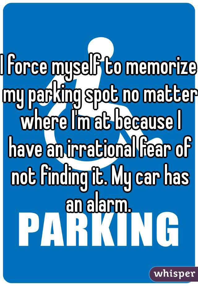 I force myself to memorize my parking spot no matter where I'm at because I have an irrational fear of not finding it. My car has an alarm.