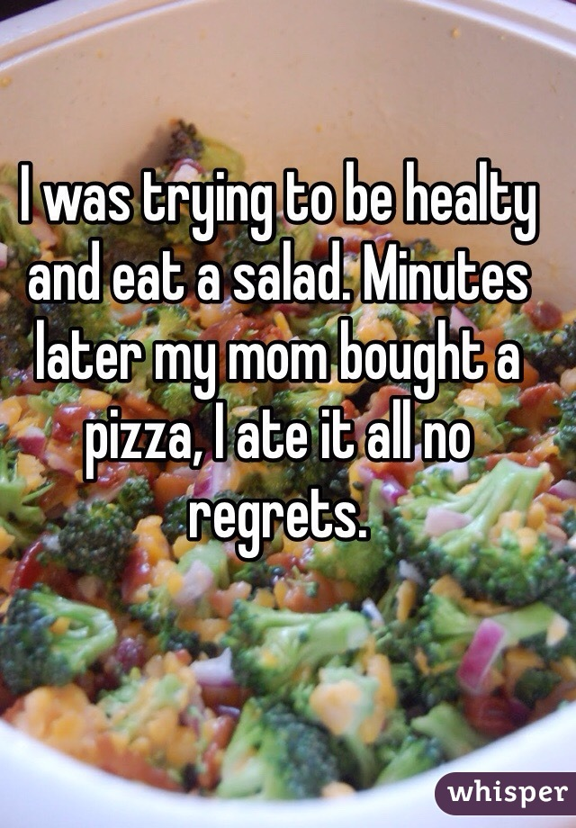 I was trying to be healty and eat a salad. Minutes later my mom bought a pizza, I ate it all no regrets.