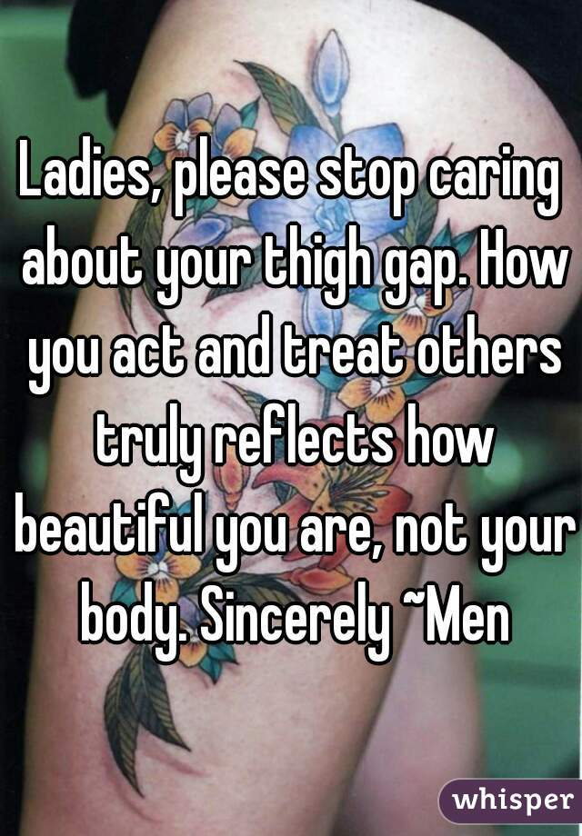 Ladies, please stop caring about your thigh gap. How you act and treat others truly reflects how beautiful you are, not your body. Sincerely ~Men